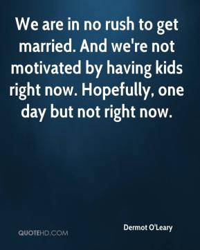 Dermot O'Leary - We are in no rush to get married. And we're not motivated by having kids right now. Hopefully, one day but not right now.