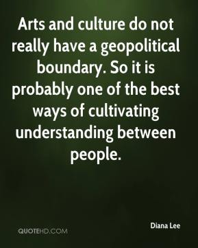 Diana Lee - Arts and culture do not really have a geopolitical boundary. So it is probably one of the best ways of cultivating understanding between people.