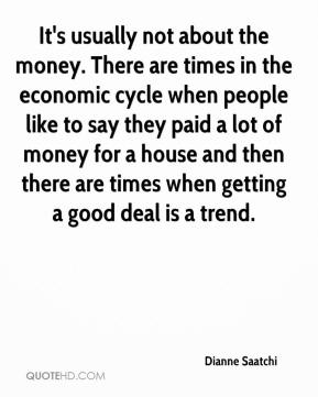 Dianne Saatchi - It's usually not about the money. There are times in the economic cycle when people like to say they paid a lot of money for a house and then there are times when getting a good deal is a trend.