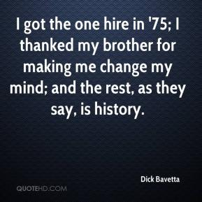 Dick Bavetta - I got the one hire in '75; I thanked my brother for making me change my mind; and the rest, as they say, is history.