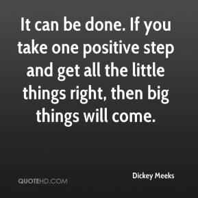 Dickey Meeks - It can be done. If you take one positive step and get all the little things right, then big things will come.