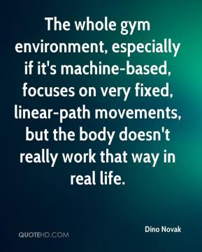 Dino Novak - The whole gym environment, especially if it's machine-based, focuses on very fixed, linear-path movements, but the body doesn't really work that way in real life.
