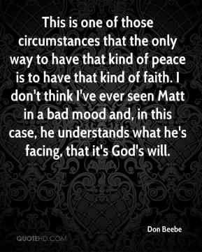 Don Beebe - This is one of those circumstances that the only way to have that kind of peace is to have that kind of faith. I don't think I've ever seen Matt in a bad mood and, in this case, he understands what he's facing, that it's God's will.