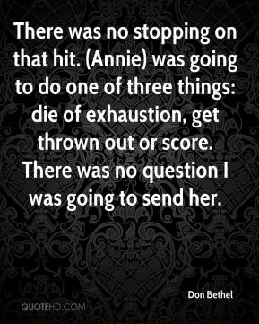 Don Bethel - There was no stopping on that hit. (Annie) was going to do one of three things: die of exhaustion, get thrown out or score. There was no question I was going to send her.