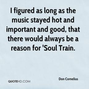 Don Cornelius - I figured as long as the music stayed hot and important and good, that there would always be a reason for 'Soul Train.