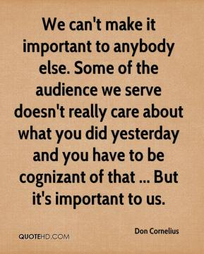 We can't make it important to anybody else. Some of the audience we serve doesn't really care about what you did yesterday and you have to be cognizant of that ... But it's important to us.