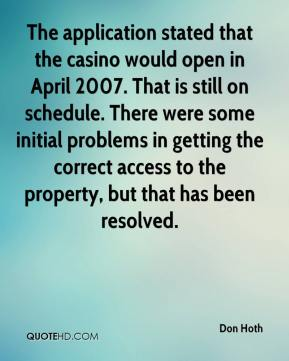 Don Hoth - The application stated that the casino would open in April 2007. That is still on schedule. There were some initial problems in getting the correct access to the property, but that has been resolved.