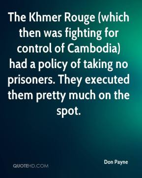Don Payne - The Khmer Rouge (which then was fighting for control of Cambodia) had a policy of taking no prisoners. They executed them pretty much on the spot.
