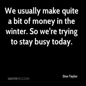 Don Taylor - We usually make quite a bit of money in the winter. So we're trying to stay busy today.