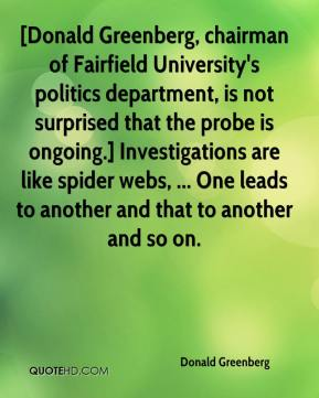 Donald Greenberg - [Donald Greenberg, chairman of Fairfield University's politics department, is not surprised that the probe is ongoing.] Investigations are like spider webs, ... One leads to another and that to another and so on.