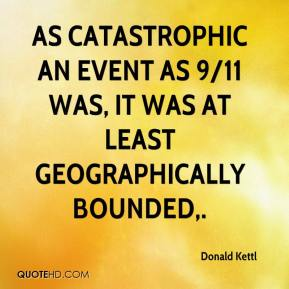 Donald Kettl - As catastrophic an event as 9/11 was, it was at least geographically bounded.