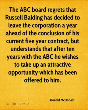 Donald McDonald - The ABC board regrets that Russell Balding has decided to leave the corporation a year ahead of the conclusion of his current five year contract, but understands that after ten years with the ABC he wishes to take up an attractive opportunity which has been offered to him.