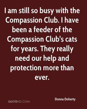 Donna Doherty - I am still so busy with the Compassion Club. I have been a feeder of the Compassion Club's cats for years. They really need our help and protection more than ever.