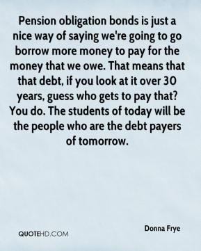 Donna Frye - Pension obligation bonds is just a nice way of saying we're going to go borrow more money to pay for the money that we owe. That means that that debt, if you look at it over 30 years, guess who gets to pay that? You do. The students of today will be the people who are the debt payers of tomorrow.