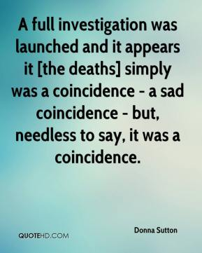Donna Sutton - A full investigation was launched and it appears it [the deaths] simply was a coincidence - a sad coincidence - but, needless to say, it was a coincidence.