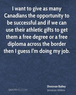 Donovan Bailey - I want to give as many Canadians the opportunity to be successful and if we can use their athletic gifts to get them a free degree or a free diploma across the border then I guess I'm doing my job.