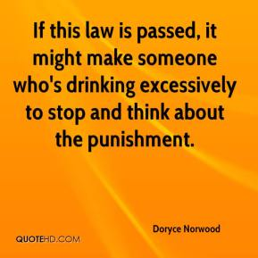 Doryce Norwood - If this law is passed, it might make someone who's drinking excessively to stop and think about the punishment.