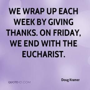 Doug Kramer - We wrap up each week by giving thanks. On Friday, we end with the Eucharist.