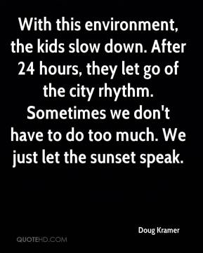 Doug Kramer - With this environment, the kids slow down. After 24 hours, they let go of the city rhythm. Sometimes we don't have to do too much. We just let the sunset speak.