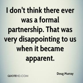 Doug Murray - I don't think there ever was a formal partnership. That was very disappointing to us when it became apparent.