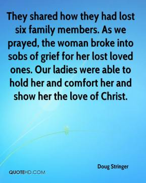 Doug Stringer - They shared how they had lost six family members. As we prayed, the woman broke into sobs of grief for her lost loved ones. Our ladies were able to hold her and comfort her and show her the love of Christ.