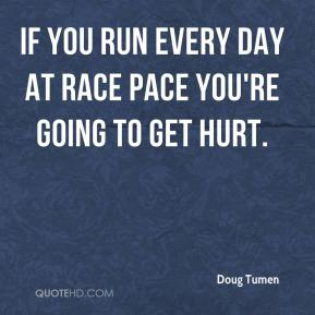 Doug Tumen - If you run every day at race pace you're going to get hurt.