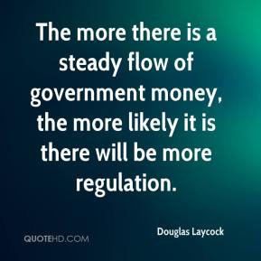 The more there is a steady flow of government money, the more likely it is there will be more regulation.