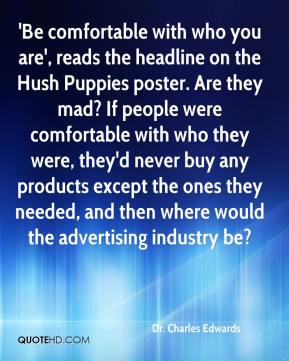 Dr. Charles Edwards - 'Be comfortable with who you are', reads the headline on the Hush Puppies poster. Are they mad? If people were comfortable with who they were, they'd never buy any products except the ones they needed, and then where would the advertising industry be?