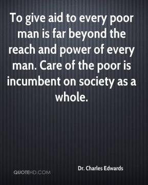 Dr. Charles Edwards - To give aid to every poor man is far beyond the reach and power of every man. Care of the poor is incumbent on society as a whole.