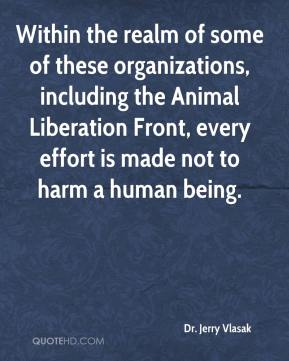 Dr. Jerry Vlasak - Within the realm of some of these organizations, including the Animal Liberation Front, every effort is made not to harm a human being.