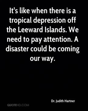 Dr. Judith Hartner - It's like when there is a tropical depression off the Leeward Islands. We need to pay attention. A disaster could be coming our way.