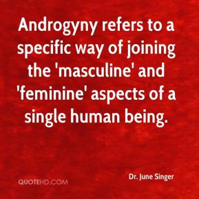 Dr. June Singer - Androgyny refers to a specific way of joining the 'masculine' and 'feminine' aspects of a single human being.