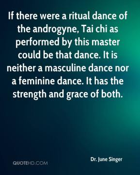 Dr. June Singer - If there were a ritual dance of the androgyne, Tai chi as performed by this master could be that dance. It is neither a masculine dance nor a feminine dance. It has the strength and grace of both.