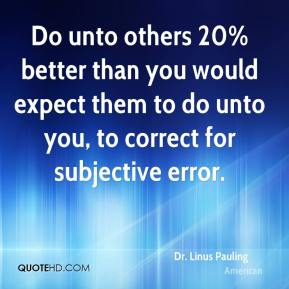 Dr. Linus Pauling - Do unto others 20% better than you would expect them to do unto you, to correct for subjective error.
