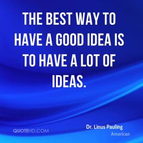 Dr. Linus Pauling - The best way to have a good idea is to have a lot of ideas.