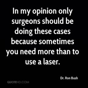 Dr. Ron Bush - In my opinion only surgeons should be doing these cases because sometimes you need more than to use a laser.