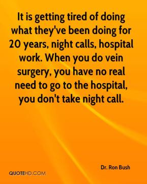Dr. Ron Bush - It is getting tired of doing what they've been doing for 20 years, night calls, hospital work. When you do vein surgery, you have no real need to go to the hospital, you don't take night call.