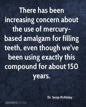 Dr. Sonja McKinlay - There has been increasing concern about the use of mercury-based amalgam for filling teeth, even though we've been using exactly this compound for about 150 years.
