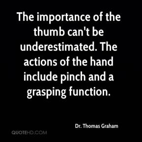 Dr. Thomas Graham - The importance of the thumb can't be underestimated. The actions of the hand include pinch and a grasping function.