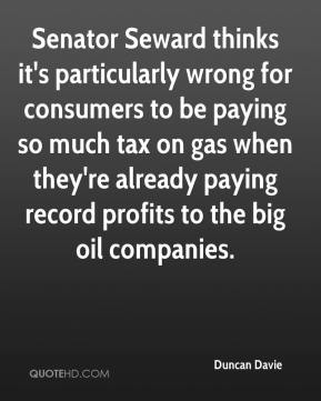 Duncan Davie - Senator Seward thinks it's particularly wrong for consumers to be paying so much tax on gas when they're already paying record profits to the big oil companies.