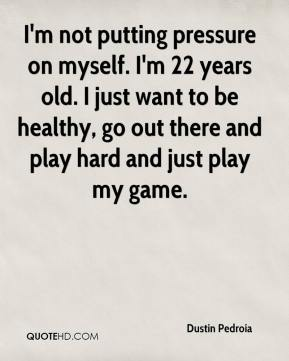 Dustin Pedroia - I'm not putting pressure on myself. I'm 22 years old. I just want to be healthy, go out there and play hard and just play my game.