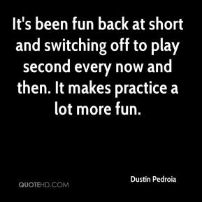 Dustin Pedroia - It's been fun back at short and switching off to play second every now and then. It makes practice a lot more fun.