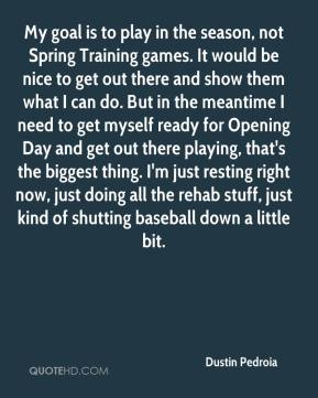 Dustin Pedroia - My goal is to play in the season, not Spring Training games. It would be nice to get out there and show them what I can do. But in the meantime I need to get myself ready for Opening Day and get out there playing, that's the biggest thing. I'm just resting right now, just doing all the rehab stuff, just kind of shutting baseball down a little bit.