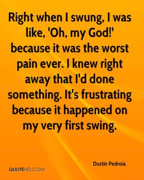 Dustin Pedroia - Right when I swung, I was like, 'Oh, my God!' because it was the worst pain ever. I knew right away that I'd done something. It's frustrating because it happened on my very first swing.