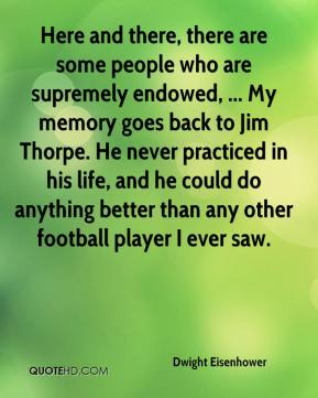 Dwight Eisenhower - Here and there, there are some people who are supremely endowed, ... My memory goes back to Jim Thorpe. He never practiced in his life, and he could do anything better than any other football player I ever saw.
