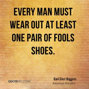 Every man must wear out at least one pair of fools shoes.