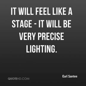 Earl Santee - It will feel like a stage - it will be very precise lighting.