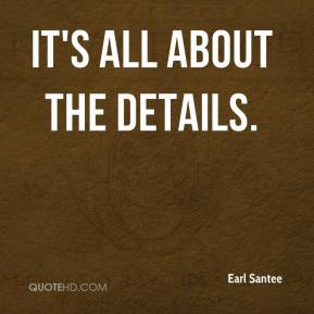 Earl Santee - It's all about the details.
