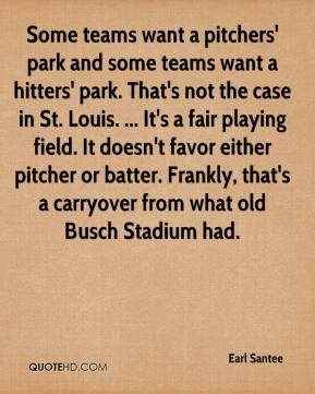 Earl Santee - Some teams want a pitchers' park and some teams want a hitters' park. That's not the case in St. Louis. ... It's a fair playing field. It doesn't favor either pitcher or batter. Frankly, that's a carryover from what old Busch Stadium had.