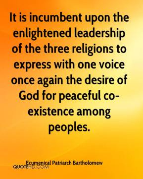 Ecumenical Patriarch Bartholomew - It is incumbent upon the enlightened leadership of the three religions to express with one voice once again the desire of God for peaceful co-existence among peoples.